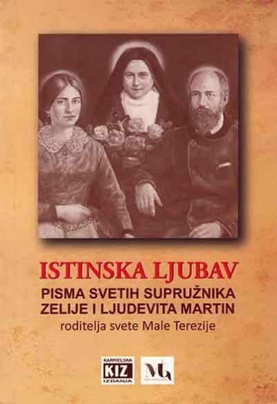 Istinska ljubav: pisma svetih supružnika Zelije i Ljudevita Martin, roditelja svete Male Terezije